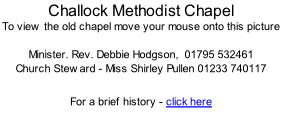 Challock Methodist Chapel To view the old chapel move your mouse onto this picture  Minister. Rev. Debbie Hodgson,  01795 532461 Church Steward - Miss Shirley Pullen 01233 740117   For a brief history - click here